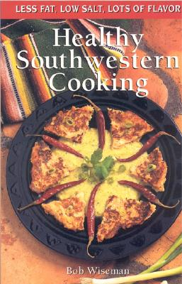 Healthy Southwestern Cooking: Less Fat Low Salt Lots of Flavor - Wiseman, Bob, and Wiseman