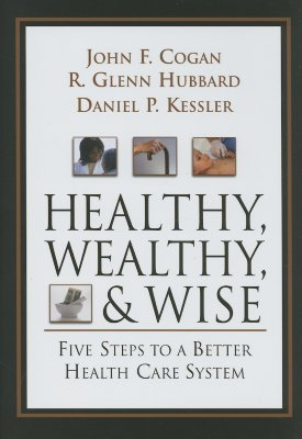 Healthy, Wealthy, and Wise: Five Steps to a Better Health Care System - Cogan, John F, and Hubbard, Glenn, and Kessler, Daniel P