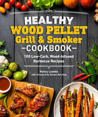 Healthy Wood Pellet Grill & Smoker Cookbook: 100 Low-Carb Wood-Infused Barbecue Recipes - Loseke, Nancy, and Raichlen, Steven (Foreword by)