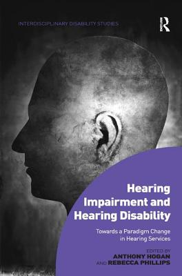 Hearing Impairment and Hearing Disability: Towards a Paradigm Change in Hearing Services - Hogan, Anthony, and Phillips, Rebecca, Dr., and Sherry, Mark, Dr. (Series edited by)