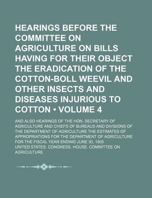 Hearings Before the Committee on Agriculture on Bills Having for Their Object the Eradication of the Cotton-Boll Weevil and Other Insects and Diseases Injurious to Cotton (Volume 4 ); And Also Hearings of the Hon. Secretary of Agriculture and Chiefs of Bu - Agriculture, United States Congress