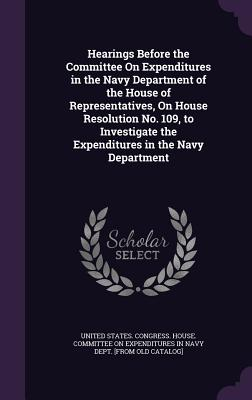 Hearings Before the Committee on Expenditures in the Navy Department of the House of Representatives, on House Resolution No. 109, to Investigate the Expenditures in the Navy Department - United States Congress House Committe (Creator)
