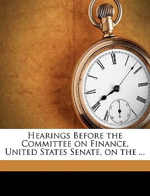 Hearings Before the Committee on Finance, United States Senate, on the ... - United States Congress Senate Committee on Foreign Relations (Creator), and United States, Senate Congress (Creator), and United States Congress Senate Committee (Creator)
