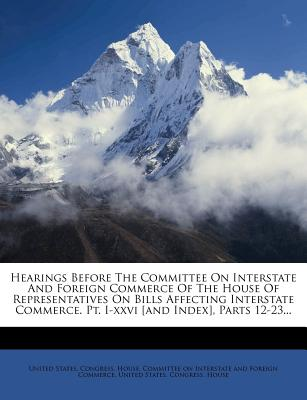 Hearings Before the Committee on Interstate and Foreign Commerce of the House of Representatives on Bills Affecting Interstate Commerce. PT. I-XXVI [A - United States Congress House Committe (Creator)