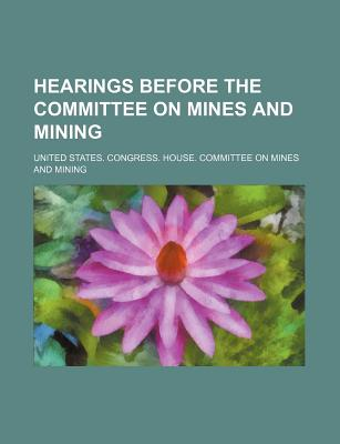 Hearings Before the Committee on Mines and Mining (Volume 3) - Mining, United States Congress