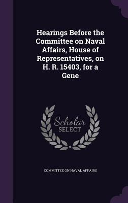 Hearings Before the Committee on Naval Affairs, House of Representatives, on H. R. 15403, for a Gene - Affairs, Committee On Naval