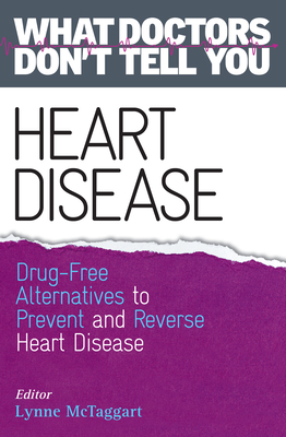 Heart Disease: Drug-Free Alternatives to Prevent and Reverse Heart Disease (What Doctors Don't Tell You) - McTaggart, Lynne (Editor)