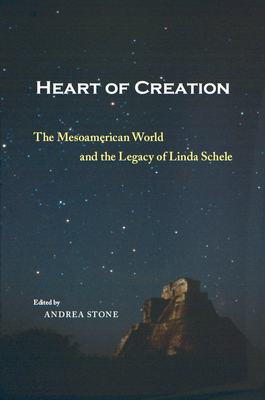 Heart of Creation: The Mesoamerican World and the Legacy of Linda Schele - Stone, Andrea (Editor), and Stone, Andrea (Contributions by), and Zender, Marc (Contributions by)