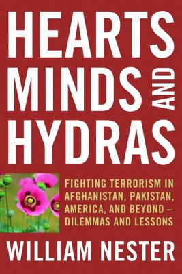Hearts, Minds, and Hydras: Fighting Terrorism in Afghanistan, Pakistan, America, and Beyond--Dilemmas and Lessons - Nester, William