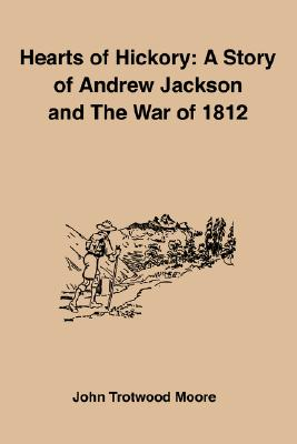Hearts of Hickory: A Story of Andrew Jackson and the War of 1812 - Moore, John Trotwood