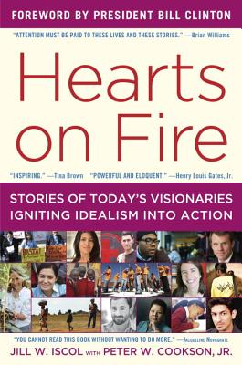 Hearts on Fire: Stories of Today's Visionaries Igniting Idealism Into Action - Iscol, Jill W, and Cookson, Peter W, Professor, Jr., PhD, and Clinton, Bill, President (Foreword by)