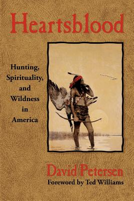 Heartsblood: Hunting, Spirituality, and Wildness in America - Petersen, David