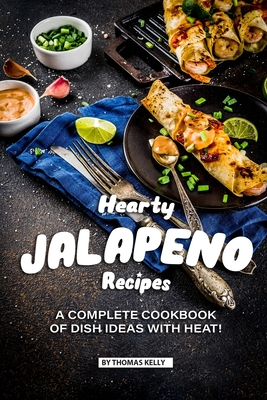 Hearty Jalapeno Recipes: A Complete Cookbook of Dish Ideas with HEAT! - Kelly, Thomas