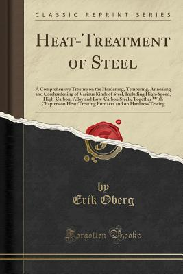 Heat-Treatment of Steel: A Comprehensive Treatise on the Hardening, Tempering, Annealing and Casehardening of Various Kinds of Steel, Including High-Speed, High-Carbon, Alloy and Low-Carbon Steels, Together with Chapters on Heat-Treating Furnaces and on H - Oberg, Erik