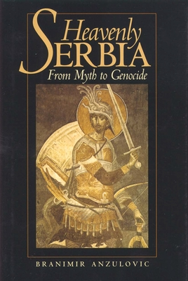 Heavenly Serbia: From Myth to Genocide - Anzulovic, Branimir