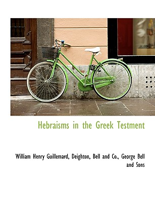 Hebraisms in the Greek Testment - Guillemard, William Henry, and Deighton, Bell And Co (Creator), and George Bell Publishing (Creator)