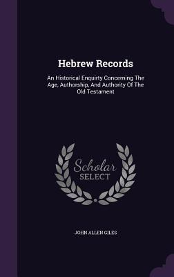 Hebrew Records: An Historical Enquirty Concerning the Age, Authorship, and Authority of the Old Testament - Giles, John Allen