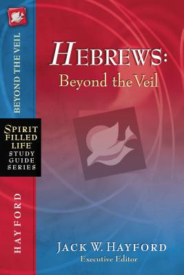 Hebrews: Beyond the Veil - Hayford, Jack W, Dr.