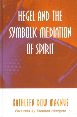 Hegel and the Symbolic Mediation of Spirit - Magnus, Kathleen Dow, and Houlgate, Stephen (Foreword by)