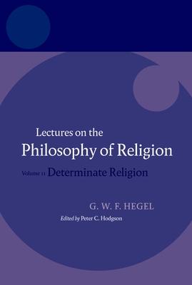 Hegel - Lectures on the Philosophy of Religion: Determinate Religion v. 2 - Hegel, Georg Wilhelm Friedrich, and Hodgson, Peter C (Editor), and Brown, R F (Translated by)