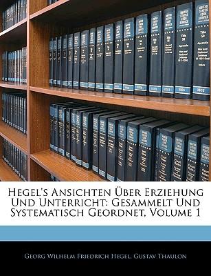 Hegel's Ansichten Uber Erziehung Und Unterricht: Gesammelt Und Systematisch Geordnet, Erster Theil - Hegel, Georg Wilhelm Friedrich