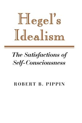 Hegel's Idealism: The Satisfactions of Self-Consciousness - Pippin, Robert B