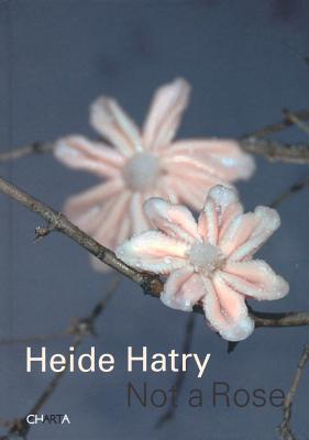 Heide Hatry: Not a Rose - Berssenbrugge, Mei-Mei (Text by), and Hustvedt, Siri (Text by), and Foer, Jonathan Safran (Text by), and Haden-Guest, Anthony...