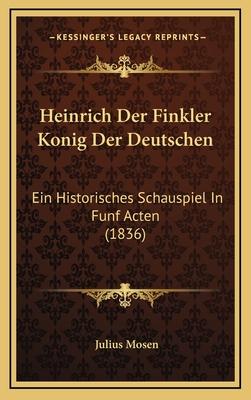 Heinrich Der Finkler Konig Der Deutschen: Ein Historisches Schauspiel in Funf Acten (1836) - Mosen, Julius