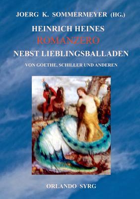 Heinrich Heines Romanzero Nebst Lieblingsballaden Von Goethe, Schiller Und Anderen - Sommermeyer, Joerg K (Editor), and Syrg, Orlando (Editor), and Heine, Heinrich
