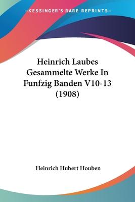 Heinrich Laubes Gesammelte Werke in Funfzig Banden V10-13 (1908) - Houben, Heinrich Hubert (Editor)