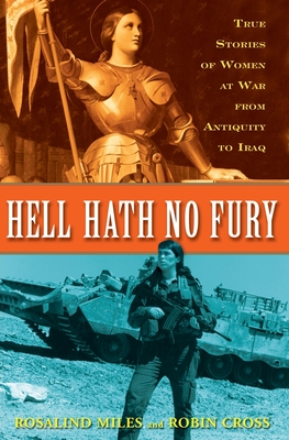 Hell Hath No Fury: True Profiles of Women at War from Antiquity to Iraq - Miles, Rosalind, and Cross, Robin