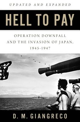 Hell to Pay: Operation Downfall and the Invasion of Japan, 1945-1947 - Giangreco, D M