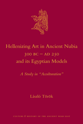 """Hellenizing Art in Ancient Nubia 300 B.C. - Ad 250 and Its Egyptian Models: A Study in """"Acculturation"""" - Torok, Laszlo"""
