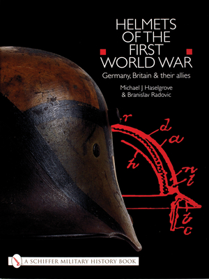 Helmets of the First World War: Germany, Britain & Their Allies - Haselgrove, Michael J