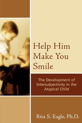 Help Him Make You Smile: The Development of Intersubjectivity in the Atypical Child - Eagle, Rita S