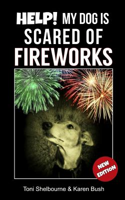 Help! My Dog Is Scared of Fireworks - Shelbourne, Toni, and Bush, Karen