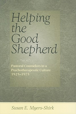 Helping the Good Shepherd: Pastoral Counselors in a Psychotherapeutic Culture, 1925-1975 - Myers-Shirk, Susan E, Professor