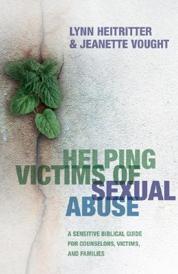 Helping Victims of Sexual Abuse: A Sensitive Biblical Guide for Counselors, Victims, and Families - Heitritter, Lynn, and Vought, Jeanette