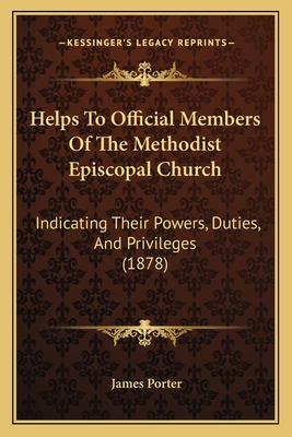 Helps to Official Members of the Methodist Episcopal Church: Indicating Their Powers, Duties, and Privileges (1878) - Porter, James