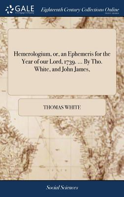 Hemerologium, Or, an Ephemeris for the Year of Our Lord, 1739. ... by Tho. White, and John James, - White, Thomas