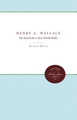 Henry A. Wallace: His Search for a New World Order - White, Graham, and Maze, John