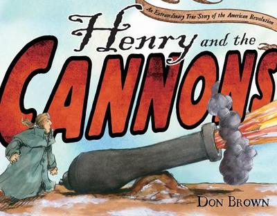 Henry and the Cannons: An Extraordinary True Story of the American Revolution - Brown, Don