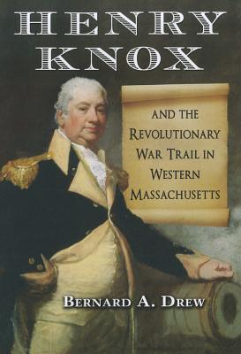 Henry Knox and the Revolutionary War Trail in Western Massachusetts - Drew, Bernard A.