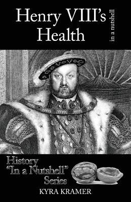 Henry VIII's Health in a Nutshell - Kramer, Kyra Cornelius