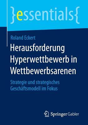 Herausforderung Hyperwettbewerb in Wettbewerbsarenen: Strategie Und Strategisches Geschaftsmodell Im Fokus - Eckert, Roland