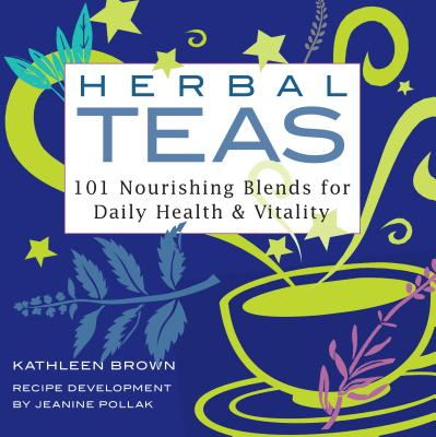 Herbal Teas: 101 Nourishing Blends for Daily Health & Vitality - Brown, Kathleen, and Pollak, Jeanine