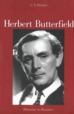 Herbert Butterfield: Historian as Dissenter - McIntire, C T