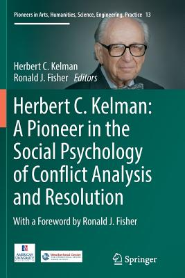 Herbert C. Kelman: A Pioneer in the Social Psychology of Conflict Analysis and Resolution - Kelman, Herbert C (Editor), and Fisher, Ronald J (Editor)