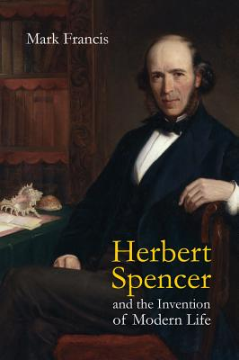 Herbert Spencer and the Invention of Modern Life - Francis, Mark