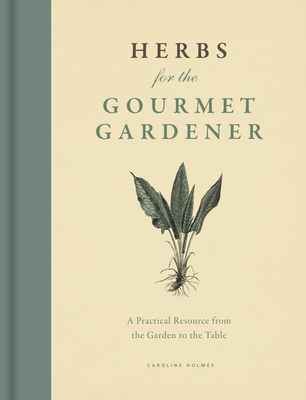 Herbs for the Gourmet Gardener: A Practical Resource from the Garden to the Table - Holmes, Caroline